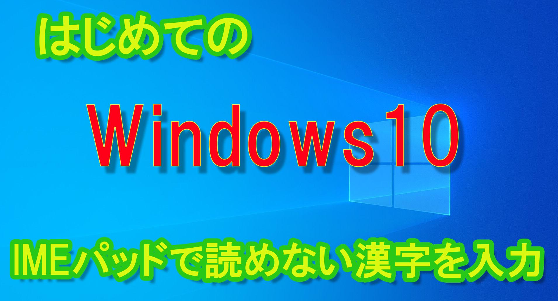 はじめてのWindows10、IMEパッドで読めない漢字を入力