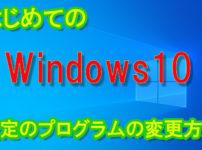 はじめてのWindows10、既定のプログラムの変更方法。通常操作で変更できなかった方必見